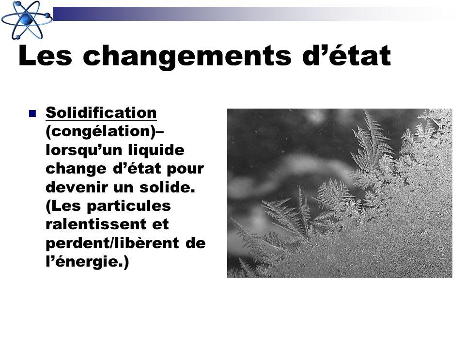 Les changements détat Solidification (congélation)– lorsquun liquide change détat pour devenir un solide. (Les particules ralentissent et perdent/libè