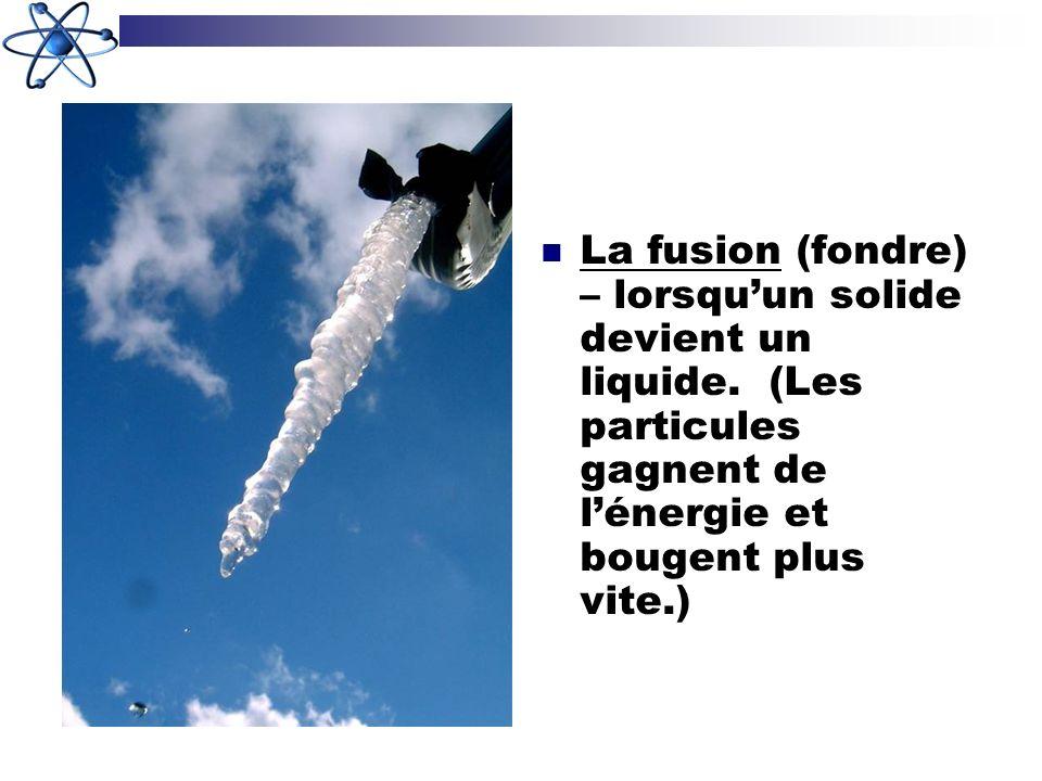 La fusion (fondre) – lorsquun solide devient un liquide. (Les particules gagnent de lénergie et bougent plus vite.)