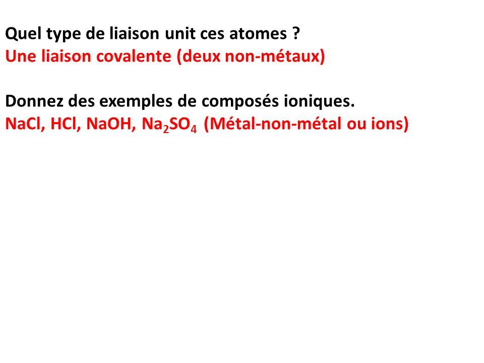 Quel type de liaison unit ces atomes ? Une liaison covalente (deux non-métaux) Donnez des exemples de composés ioniques. NaCl, HCl, NaOH, Na 2 SO 4 (M