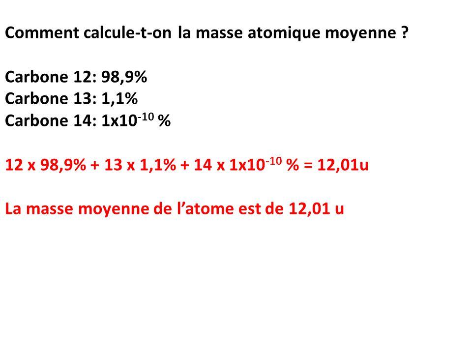 Comment calcule-t-on la masse atomique moyenne ? Carbone 12: 98,9% Carbone 13: 1,1% Carbone 14: 1x10 -10 % 12 x 98,9% + 13 x 1,1% + 14 x 1x10 -10 % =