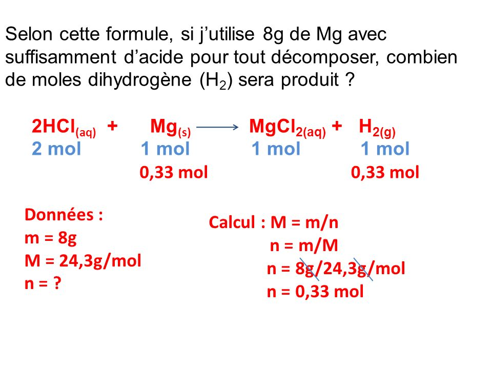 Selon cette formule, si jutilise 8g de Mg avec suffisamment dacide pour tout décomposer, combien de moles dihydrogène (H 2 ) sera produit ? 2HCl (aq)