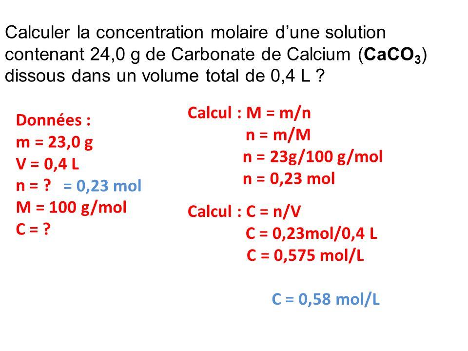 Calculer la concentration molaire dune solution contenant 24,0 g de Carbonate de Calcium (CaCO 3 ) dissous dans un volume total de 0,4 L ? Calcul : C