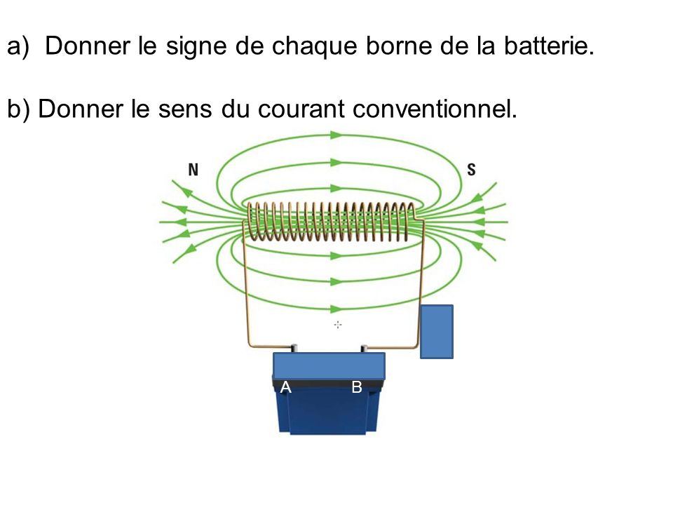 a)Donner le signe de chaque borne de la batterie. b) Donner le sens du courant conventionnel. A B