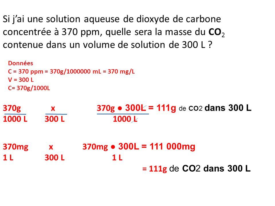 Si jai une solution aqueuse de dioxyde de carbone concentrée à 370 ppm, quelle sera la masse du CO 2 contenue dans un volume de solution de 300 L ? Do