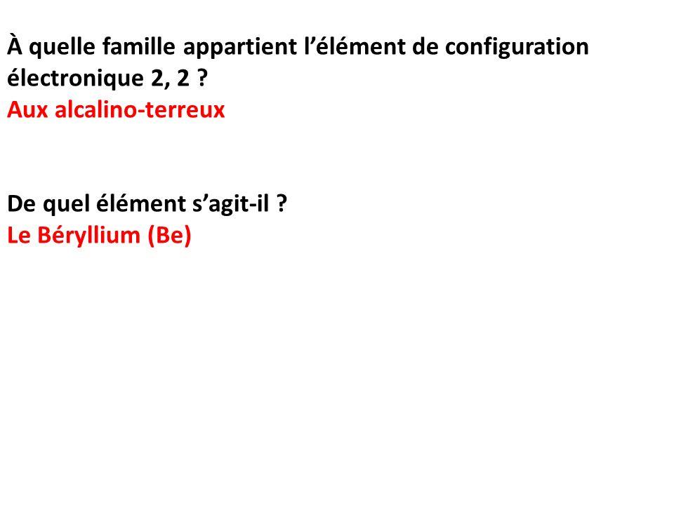 À quelle famille appartient lélément de configuration électronique 2, 2 ? Aux alcalino-terreux De quel élément sagit-il ? Le Béryllium (Be)