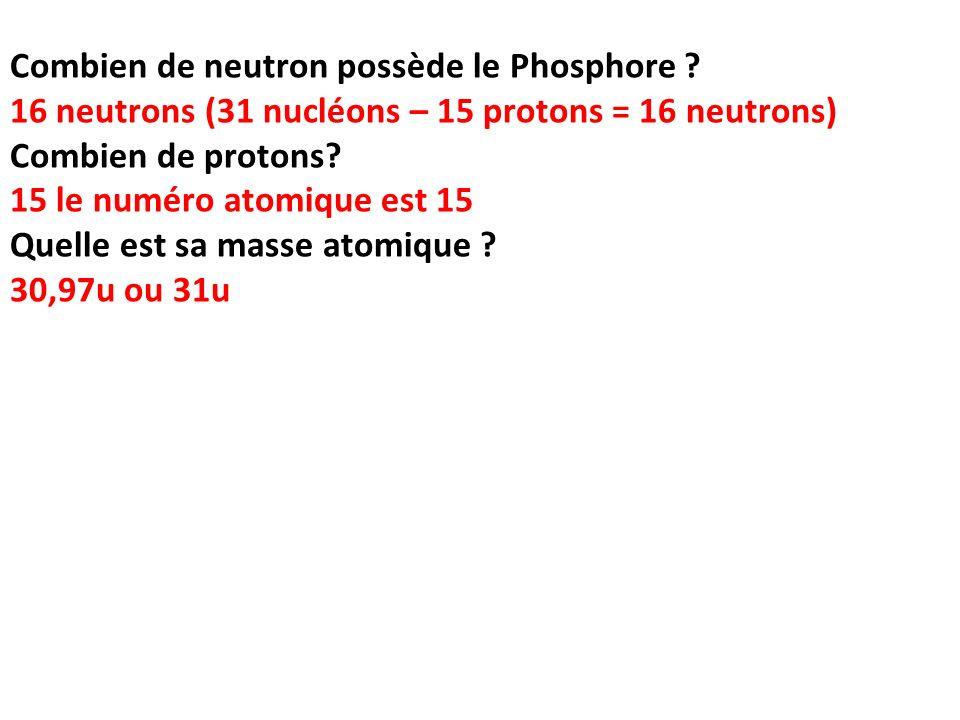 Combien de neutron possède le Phosphore ? 16 neutrons (31 nucléons – 15 protons = 16 neutrons) Combien de protons? 15 le numéro atomique est 15 Quelle