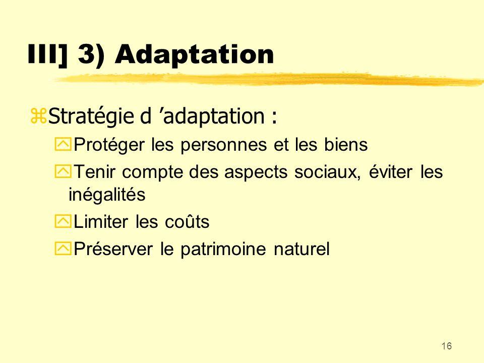 16 III] 3) Adaptation zStratégie d adaptation : yProtéger les personnes et les biens yTenir compte des aspects sociaux, éviter les inégalités yLimiter