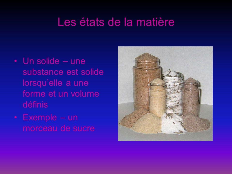 Les états de la matière Un liquide – une substance est liquide lorsquelle a un volume défini, mais pas de forme définie Exemple – leau