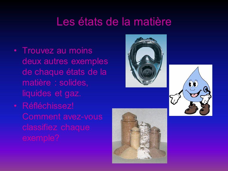 Les états de la matière Trouvez au moins deux autres exemples de chaque états de la matière : solides, liquides et gaz. Réfléchissez! Comment avez-vou