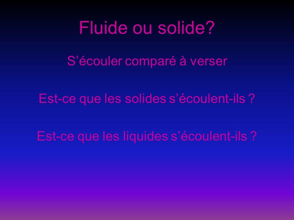 Fluide ou solide? Sécouler comparé à verser Est-ce que les solides sécoulent-ils ? Est-ce que les liquides sécoulent-ils ?
