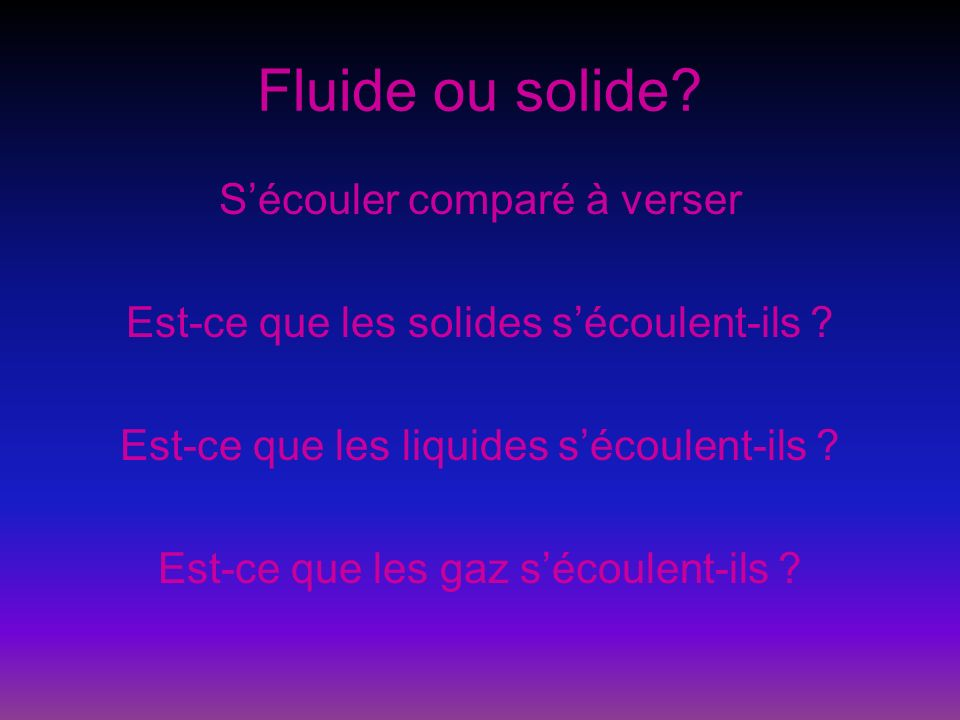 Fluide ou solide? Sécouler comparé à verser Est-ce que les solides sécoulent-ils ? Est-ce que les liquides sécoulent-ils ? Est-ce que les gaz sécoulen