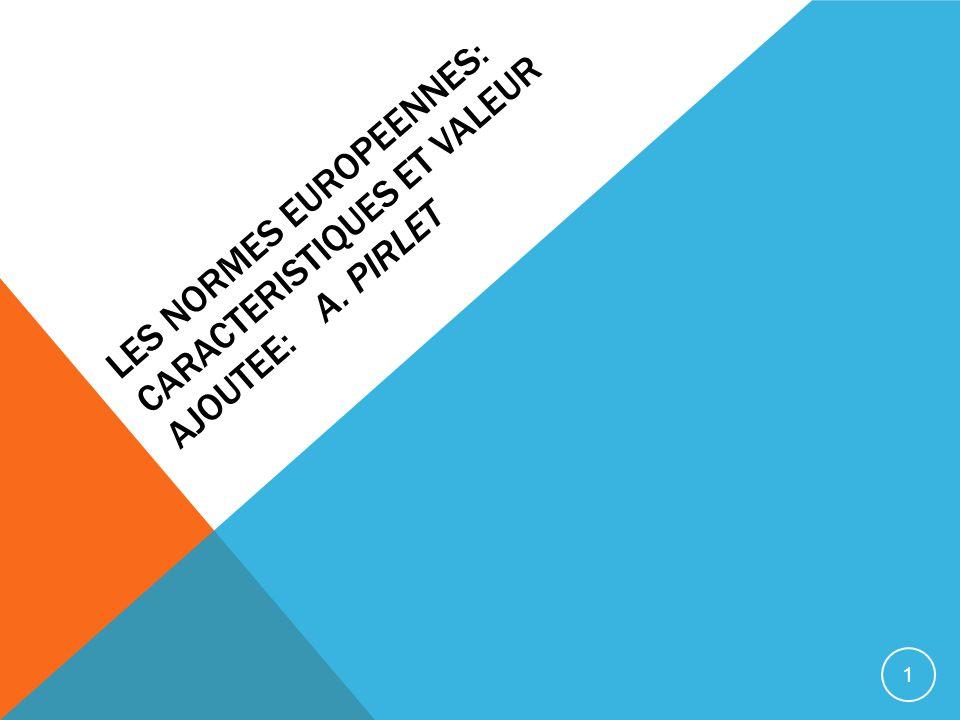LES NORMES EUROPEENNES: CARACTERISTIQUES ET VALEUR AJOUTEE: A. PIRLET 1