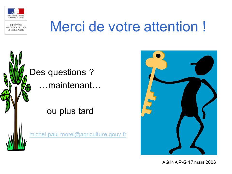 AG INA P-G 17 mars 2006 Merci de votre attention ! Des questions ? …maintenant… ou plus tard michel-paul.morel@agriculture.gouv.fr