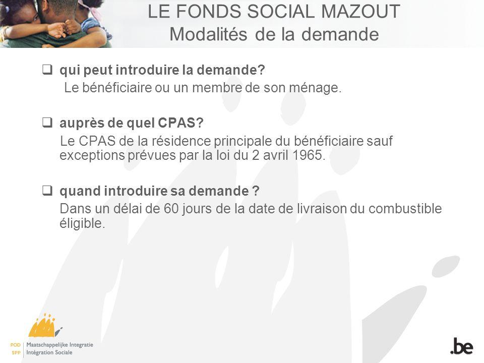 LE FONDS SOCIAL MAZOUT Modalités de la demande qui peut introduire la demande? Le bénéficiaire ou un membre de son ménage. auprès de quel CPAS? Le CPA