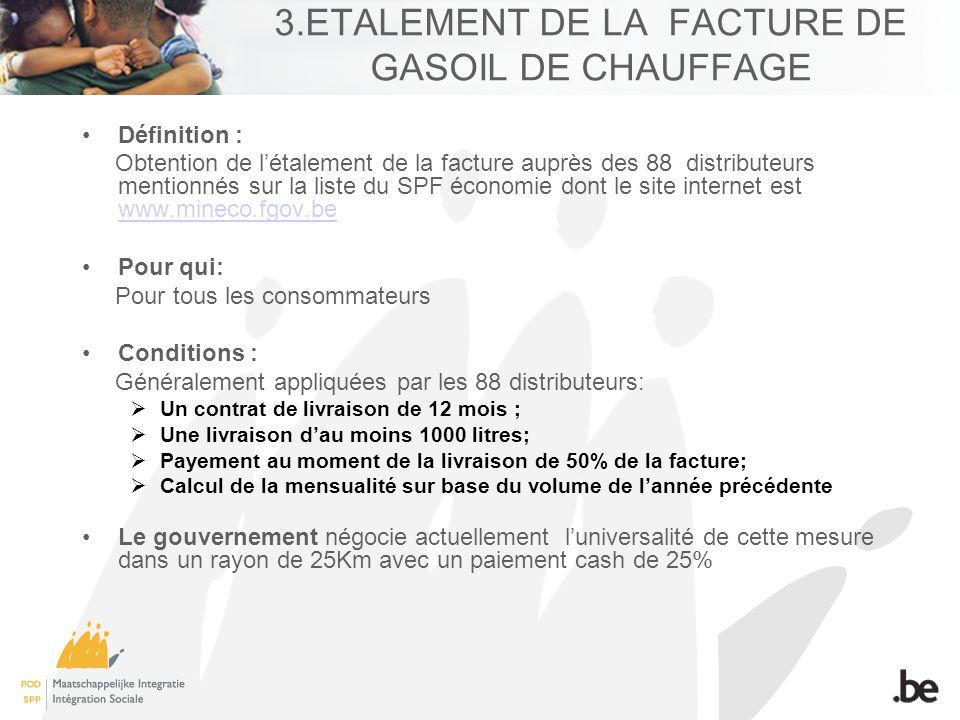 3.ETALEMENT DE LA FACTURE DE GASOIL DE CHAUFFAGE Définition : Obtention de létalement de la facture auprès des 88 distributeurs mentionnés sur la liste du SPF économie dont le site internet est www.mineco.fgov.be www.mineco.fgov.be Pour qui: Pour tous les consommateurs Conditions : Généralement appliquées par les 88 distributeurs: Un contrat de livraison de 12 mois ; Une livraison dau moins 1000 litres; Payement au moment de la livraison de 50% de la facture; Calcul de la mensualité sur base du volume de lannée précédente Le gouvernement négocie actuellement luniversalité de cette mesure dans un rayon de 25Km avec un paiement cash de 25%