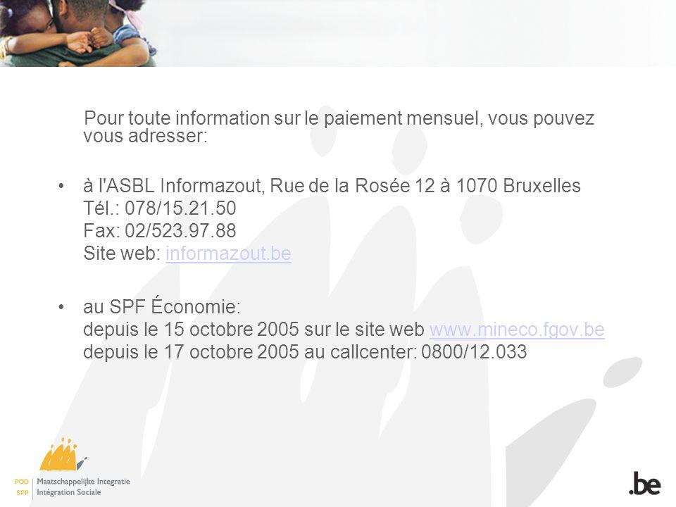 Pour toute information sur le paiement mensuel, vous pouvez vous adresser: à l ASBL Informazout, Rue de la Rosée 12 à 1070 Bruxelles Tél.: 078/15.21.50 Fax: 02/523.97.88 Site web: informazout.beinformazout.be au SPF Économie: depuis le 15 octobre 2005 sur le site web www.mineco.fgov.be depuis le 17 octobre 2005 au callcenter: 0800/12.033www.mineco.fgov.be
