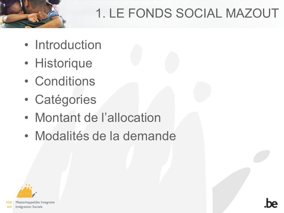 1. LE FONDS SOCIAL MAZOUT Introduction Historique Conditions Catégories Montant de lallocation Modalités de la demande