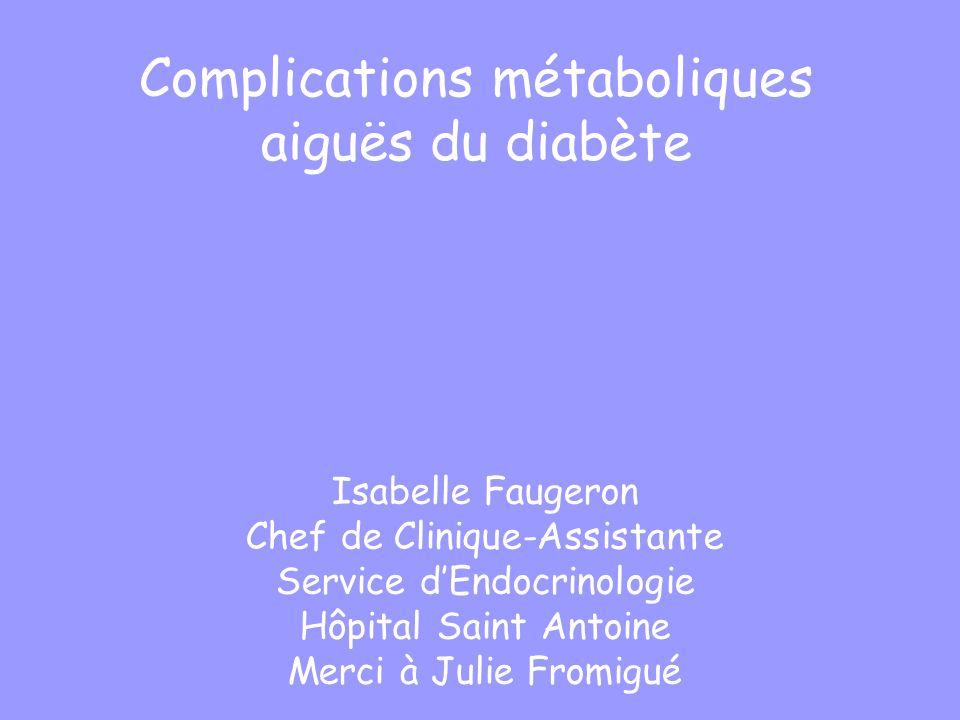Complications métaboliques aiguës du diabète Isabelle Faugeron Chef de Clinique-Assistante Service dEndocrinologie Hôpital Saint Antoine Merci à Julie