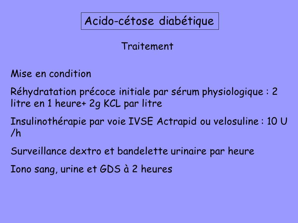Traitement Mise en condition Réhydratation précoce initiale par sérum physiologique : 2 litre en 1 heure+ 2g KCL par litre Insulinothérapie par voie I