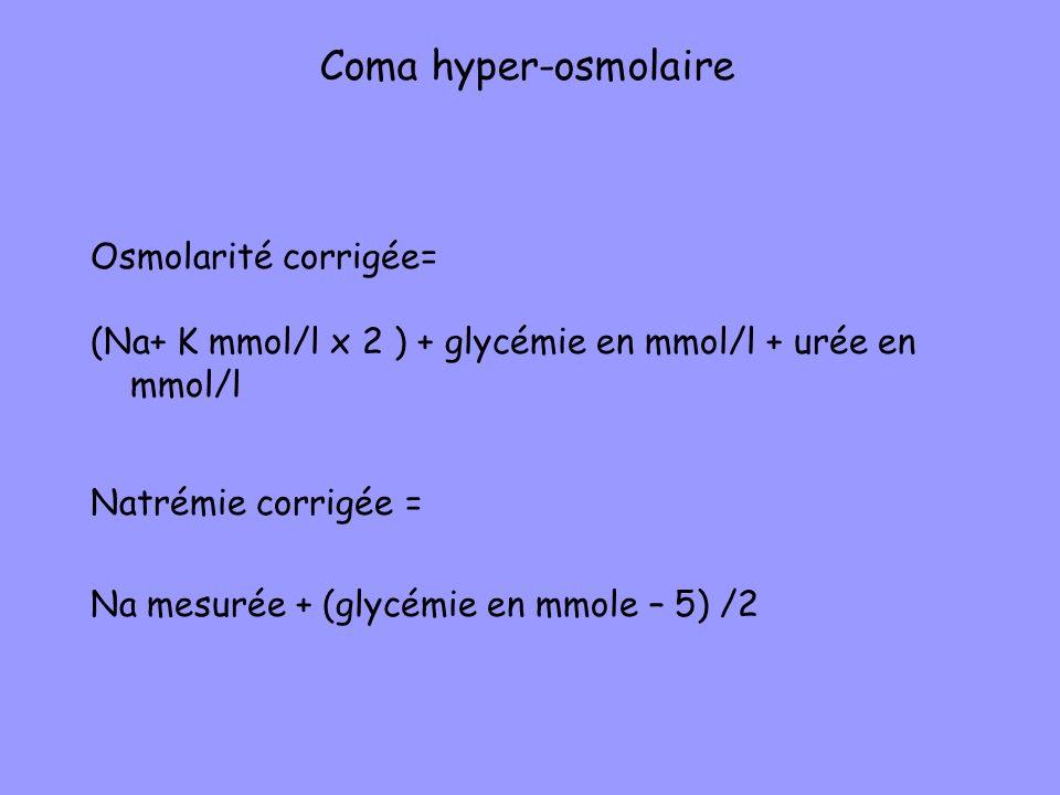 Osmolarité corrigée= (Na+ K mmol/l x 2 ) + glycémie en mmol/l + urée en mmol/l Natrémie corrigée = Na mesurée + (glycémie en mmole – 5) /2 Coma hyper-