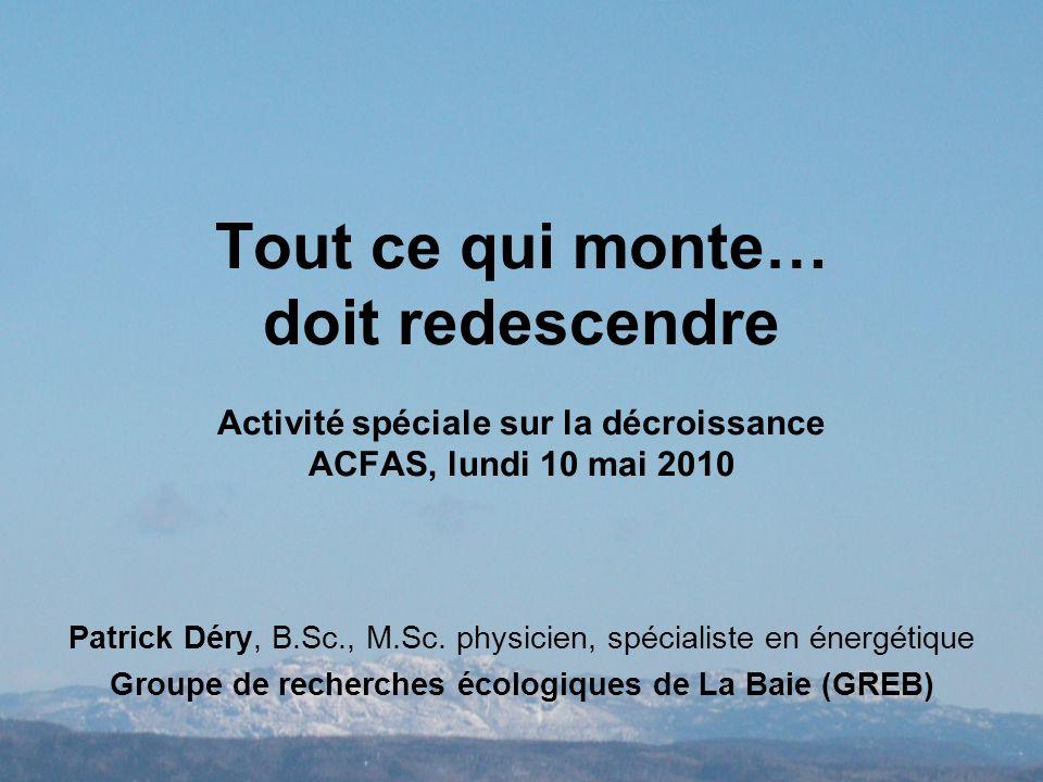 Tout ce qui monte… doit redescendre Activité spéciale sur la décroissance ACFAS, lundi 10 mai 2010 Patrick Déry, B.Sc., M.Sc.