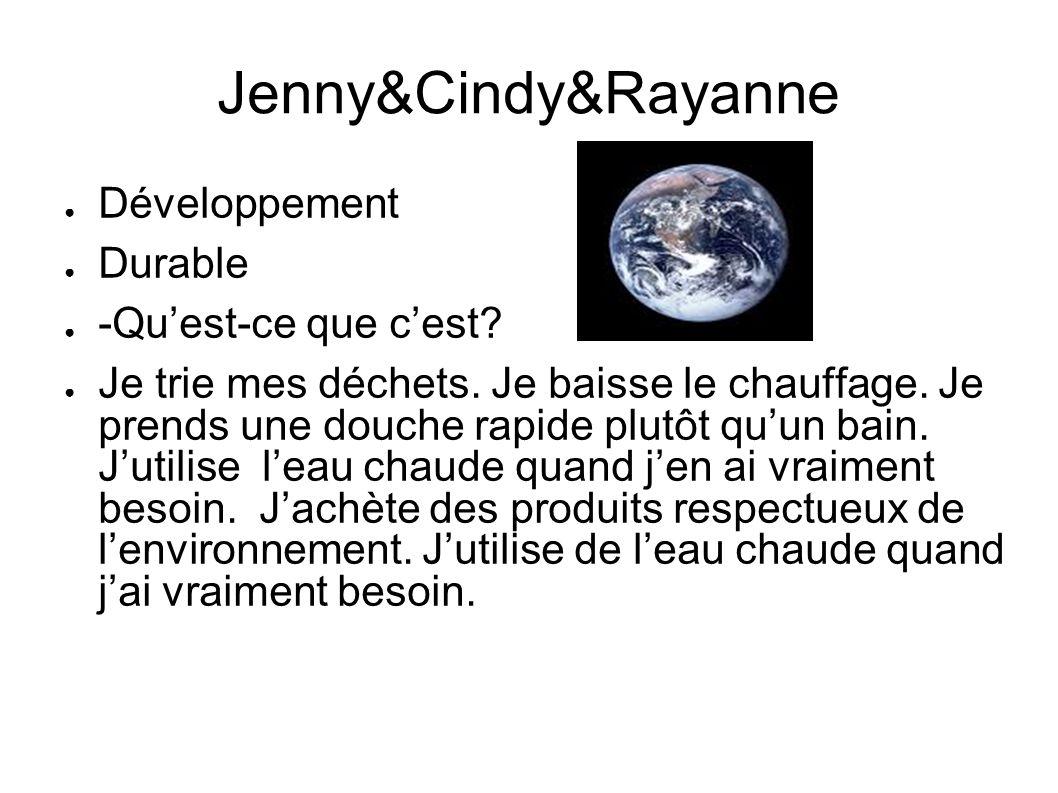 Jenny&Cindy&Rayanne Développement Durable -Quest-ce que cest? Je trie mes déchets. Je baisse le chauffage. Je prends une douche rapide plutôt quun bai