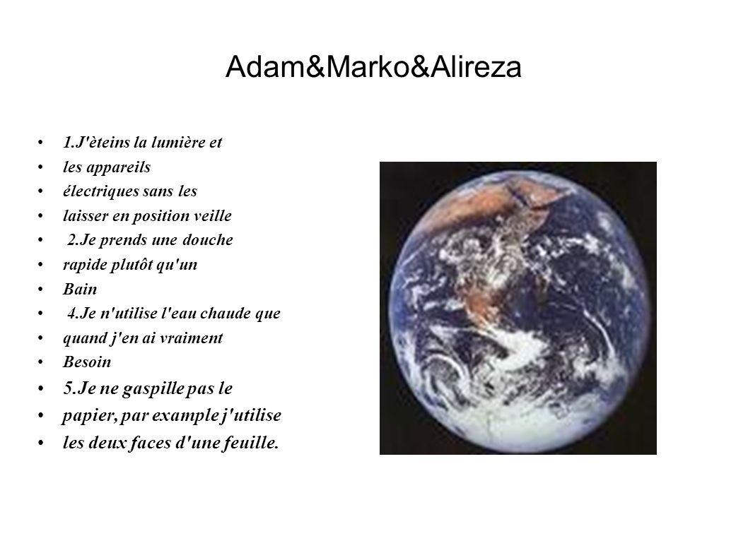 Adam&Marko&Alireza 1.J'èteins la lumière et les appareils électriques sans les laisser en position veille 2.Je prends une douche rapide plutôt qu'un B
