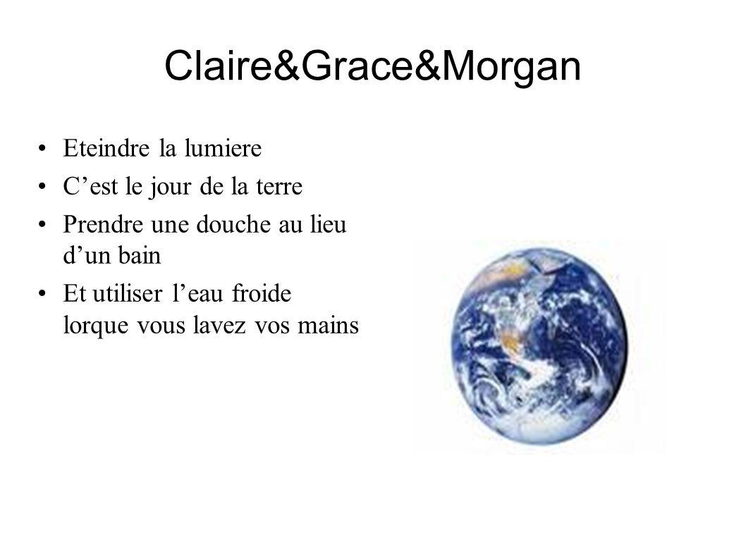 Claire&Grace&Morgan Eteindre la lumiere Cest le jour de la terre Prendre une douche au lieu dun bain Et utiliser leau froide lorque vous lavez vos mai