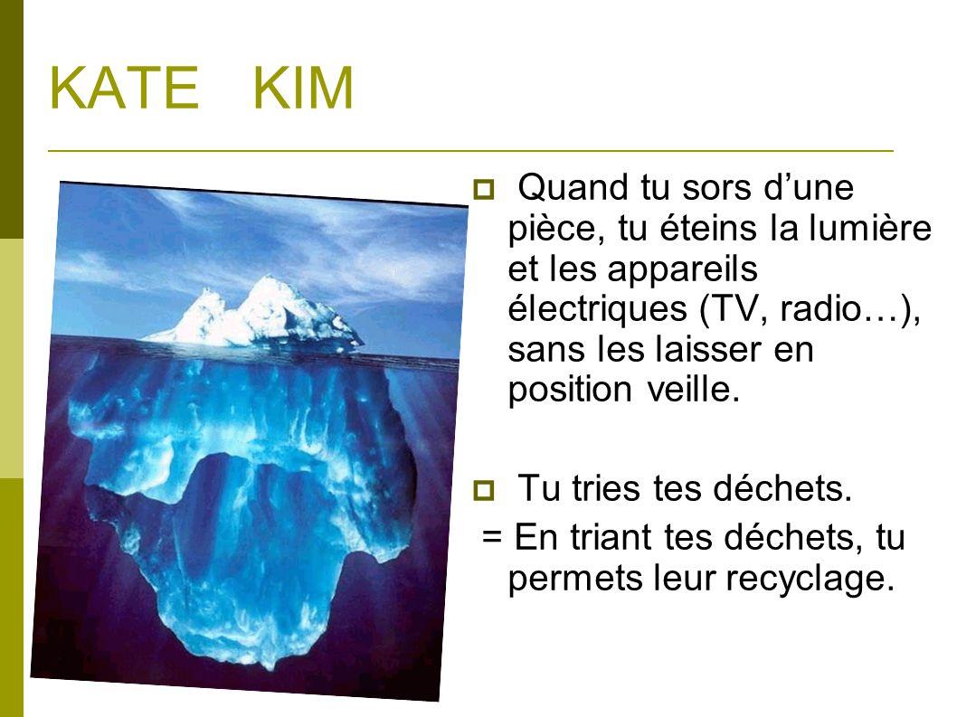 KATE KIM Quand tu sors dune pièce, tu éteins la lumière et les appareils électriques (TV, radio…), sans les laisser en position veille. Tu tries tes d