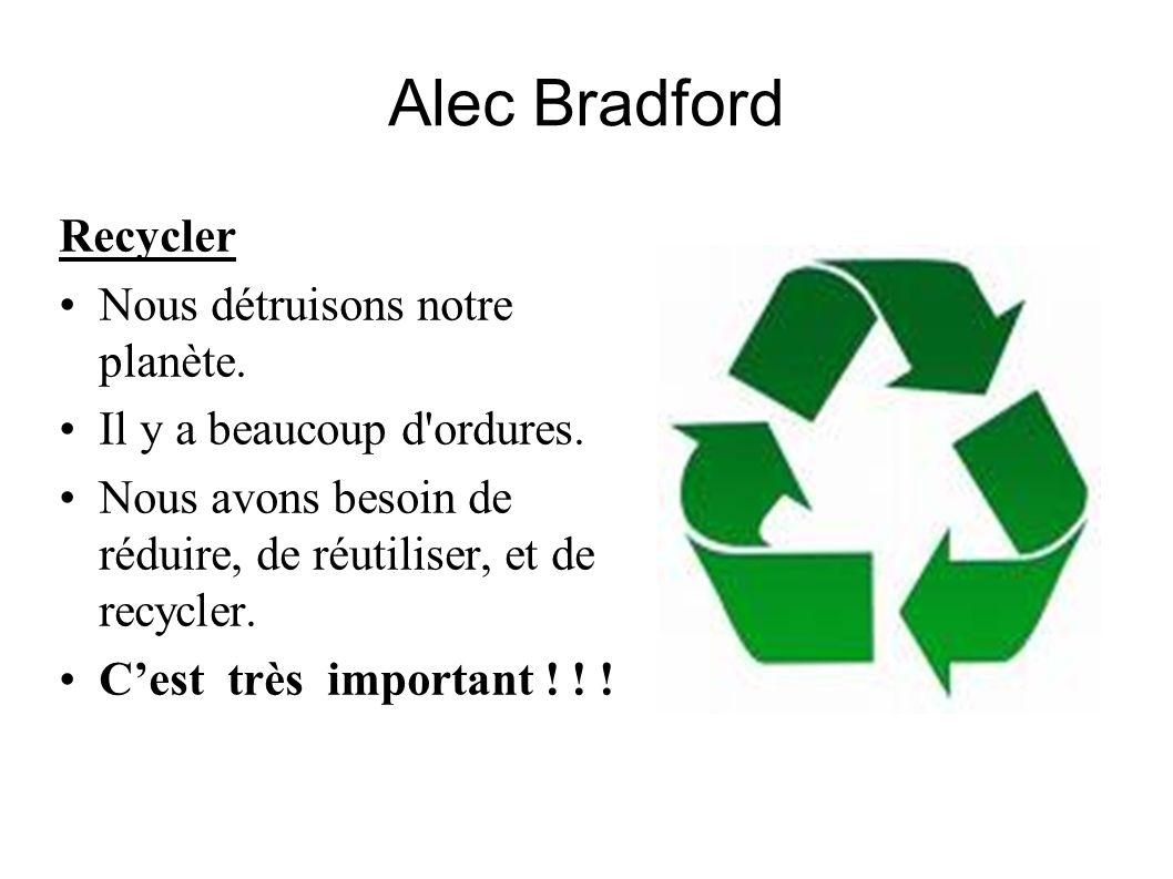 Alec Bradford Recycler Nous détruisons notre planète. Il y a beaucoup d'ordures. Nous avons besoin de réduire, de réutiliser, et de recycler. Cest trè