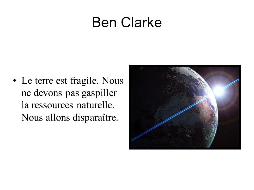 Ben Clarke Le terre est fragile. Nous ne devons pas gaspiller la ressources naturelle. Nous allons disparaître.