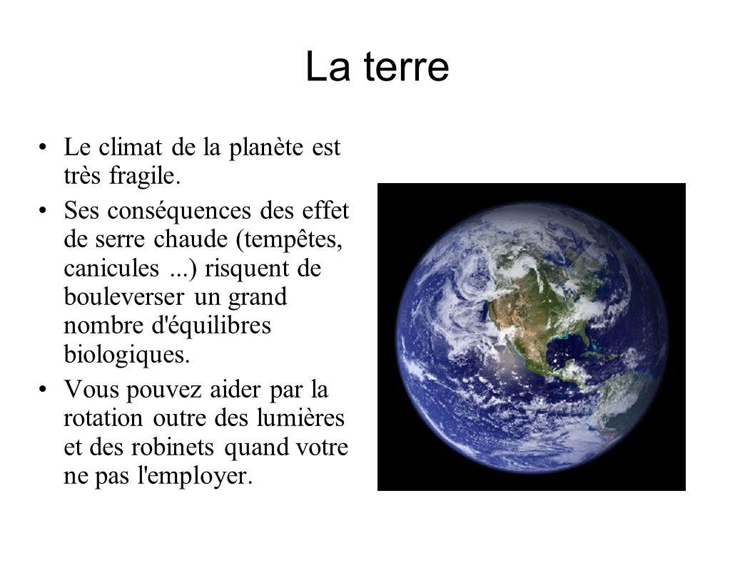 La terre Le climat de la planète est très fragile. Ses conséquences des effet de serre chaude (tempêtes, canicules...) risquent de bouleverser un gran