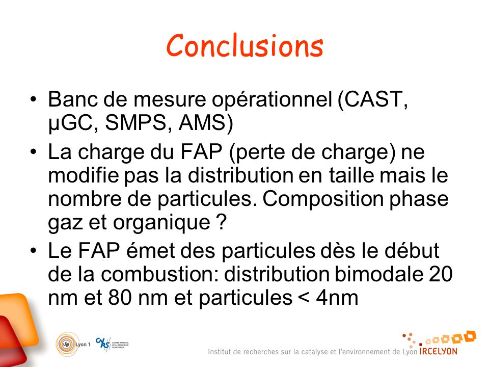 Conclusions Banc de mesure opérationnel (CAST, µGC, SMPS, AMS) La charge du FAP (perte de charge) ne modifie pas la distribution en taille mais le nom