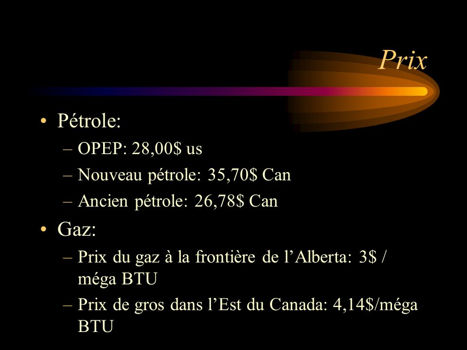 Prix Pétrole: –OPEP: 28,00$ us –Nouveau pétrole: 35,70$ Can –Ancien pétrole: 26,78$ Can Gaz: –Prix du gaz à la frontière de lAlberta: 3$ / méga BTU –P