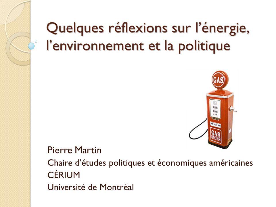 Quelques réflexions sur lénergie, lenvironnement et la politique Pierre Martin Chaire détudes politiques et économiques américaines CÉRIUM Université de Montréal