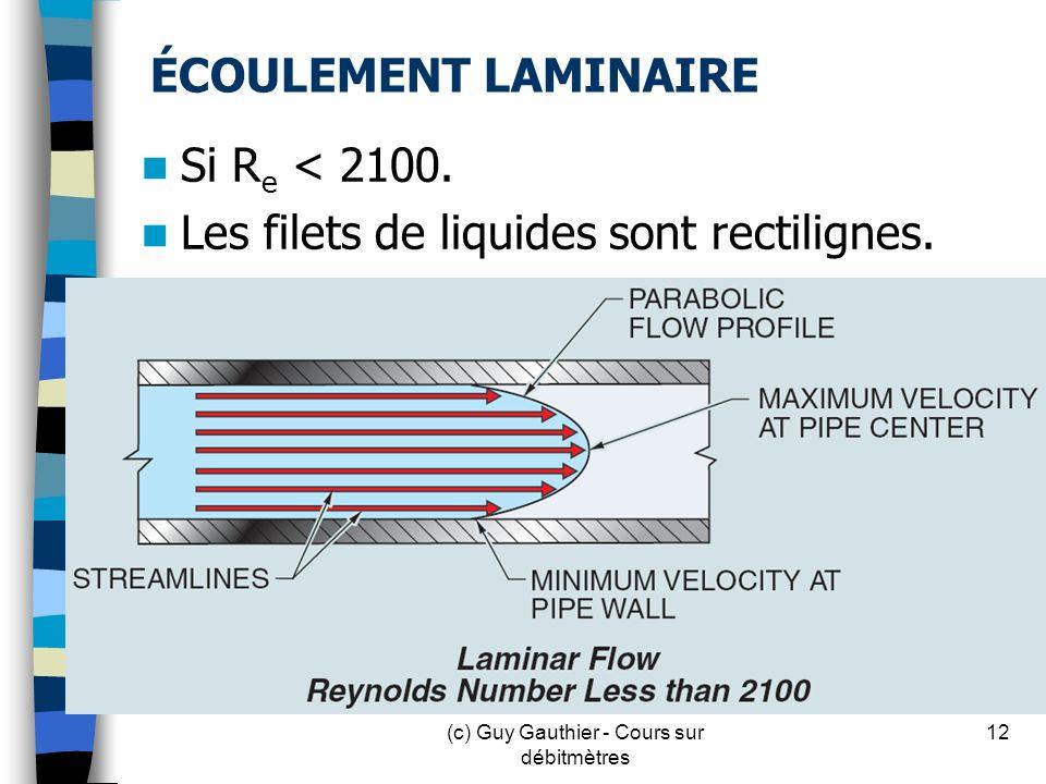 ÉCOULEMENT LAMINAIRE Si R e < 2100. Les filets de liquides sont rectilignes. 12(c) Guy Gauthier - Cours sur débitmètres