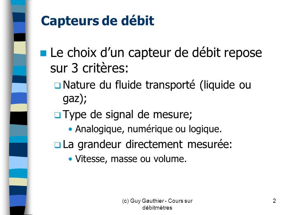 Capteurs de débit (2) Mécanique: Sortie analogique: Flotteur rotatif (Rotamètre) Sortie numérique: Compteur volumétrique Compteur de vitesse à turbine Sortie logique: Contrôleur de circulation 3(c) Guy Gauthier - Cours sur débitmètres