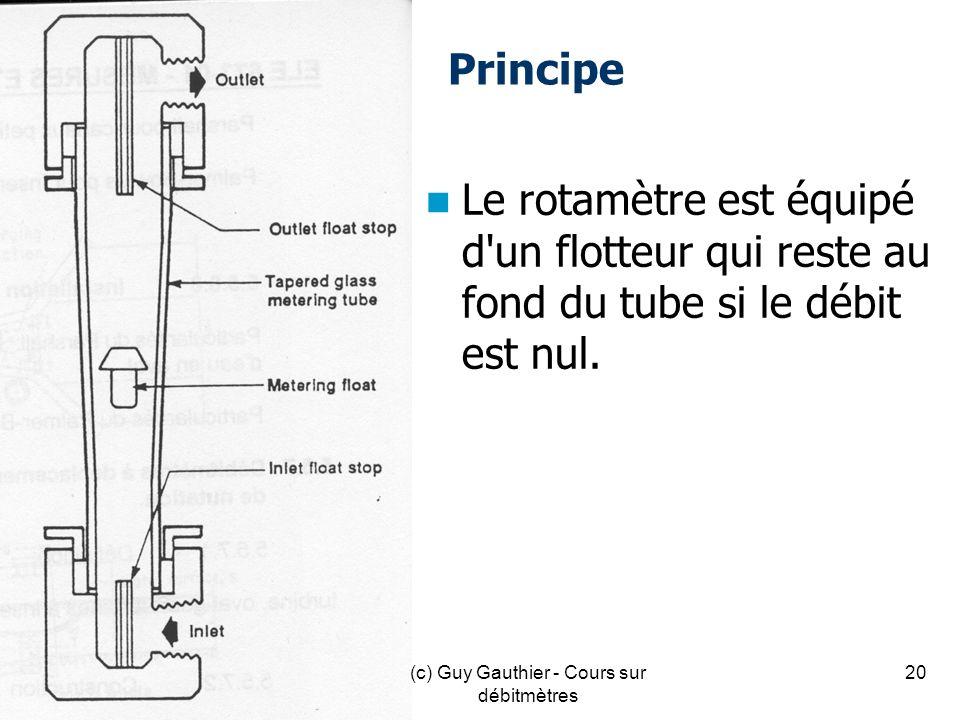 Principe Le rotamètre est équipé d'un flotteur qui reste au fond du tube si le débit est nul. 20(c) Guy Gauthier - Cours sur débitmètres
