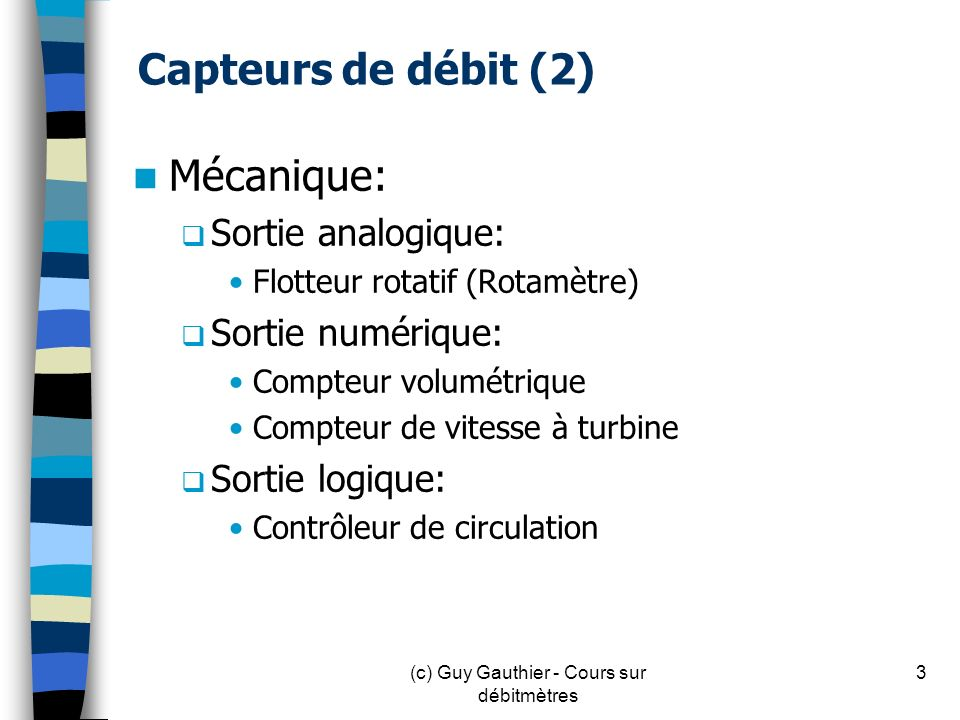 Capteurs de débit (3) Statique (sortie analogique seulement) Organe déprimogène Sonde (tube de Pitot) Électromagnétique (Magflow) Ultrasonique Effet vortex Fil chaud Massique thermique 4(c) Guy Gauthier - Cours sur débitmètres