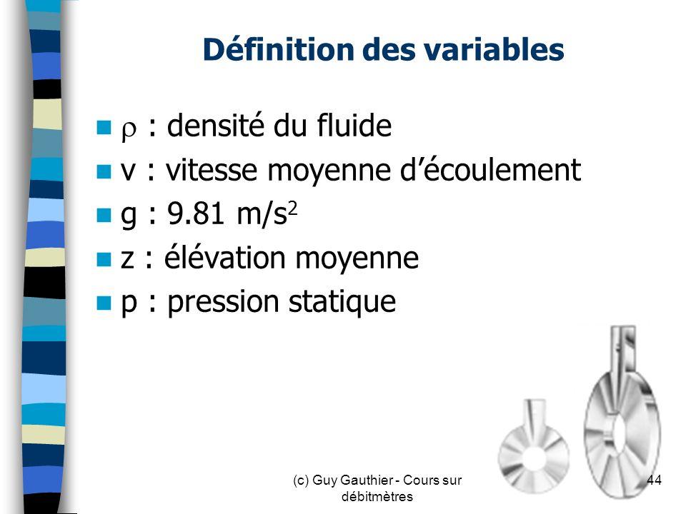 Définition des variables : densité du fluide v : vitesse moyenne découlement g : 9.81 m/s 2 z : élévation moyenne p : pression statique 44(c) Guy Gaut