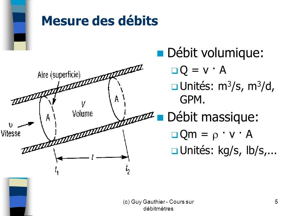 Mesure des débits Débit volumique: Q = v · A Unités: m 3 /s, m 3 /d, GPM. Débit massique: Qm = · v · A Unités: kg/s, lb/s,... 5(c) Guy Gauthier - Cour