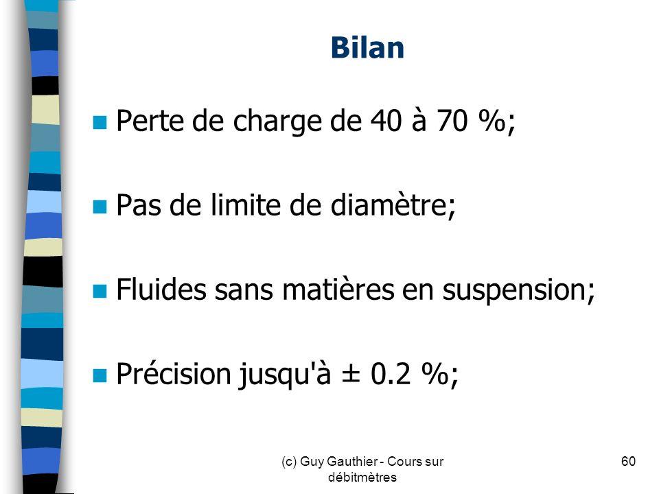 Bilan Perte de charge de 40 à 70 %; Pas de limite de diamètre; Fluides sans matières en suspension; Précision jusqu'à ± 0.2 %; 60(c) Guy Gauthier - Co