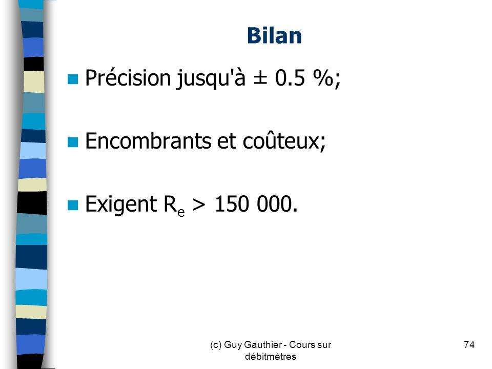 Bilan Précision jusqu'à ± 0.5 %; Encombrants et coûteux; Exigent R e > 150 000. 74(c) Guy Gauthier - Cours sur débitmètres