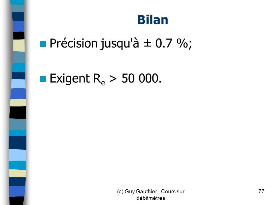 Bilan Précision jusqu'à ± 0.7 %; Exigent R e > 50 000. 77(c) Guy Gauthier - Cours sur débitmètres