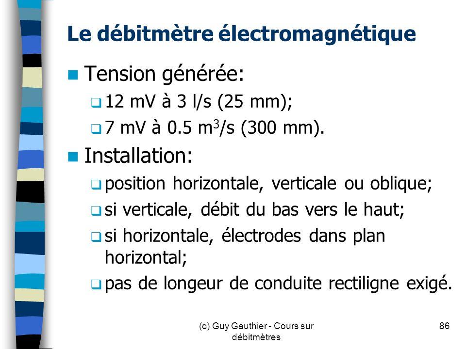 Le débitmètre électromagnétique Tension générée: 12 mV à 3 l/s (25 mm); 7 mV à 0.5 m 3 /s (300 mm). Installation: position horizontale, verticale ou o