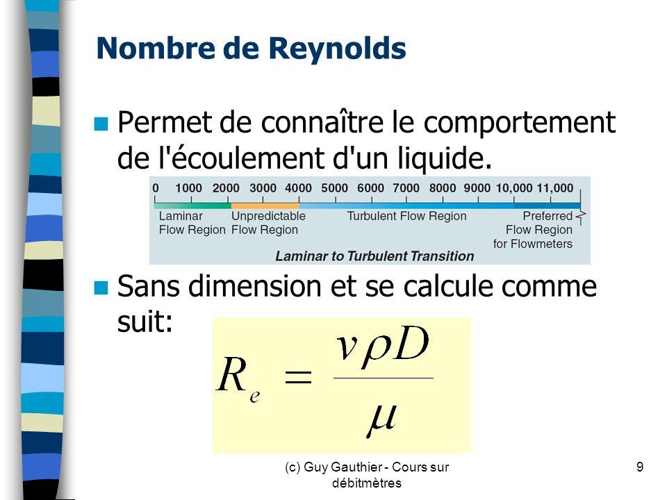 Nombre de Reynolds (métrique) = Vitesse du liquide du liquide (m/s) = Masse volumique (kg/m 3 ) D = Diamètre interne du conduit (m) = viscosité du liquide (en Pa.s) 10(c) Guy Gauthier - Cours sur débitmètres