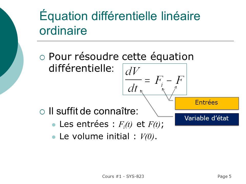 Cours #1 - SYS-823Page 5 Équation différentielle linéaire ordinaire Pour résoudre cette équation différentielle : Il suffit de connaître: Les entrées : F i (t) et F(t) ; Le volume initial : V(0).