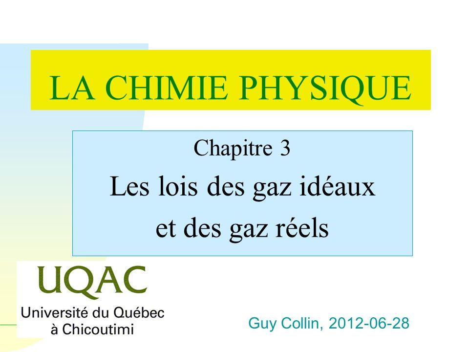 Guy Collin, 2012-06-28 LA CHIMIE PHYSIQUE Chapitre 3 Les lois des gaz idéaux et des gaz réels