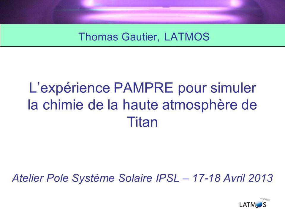Lexpérience PAMPRE pour simuler la chimie de la haute atmosphère de Titan Atelier Pole Système Solaire IPSL – 17-18 Avril 2013 Thomas Gautier, LATMOS