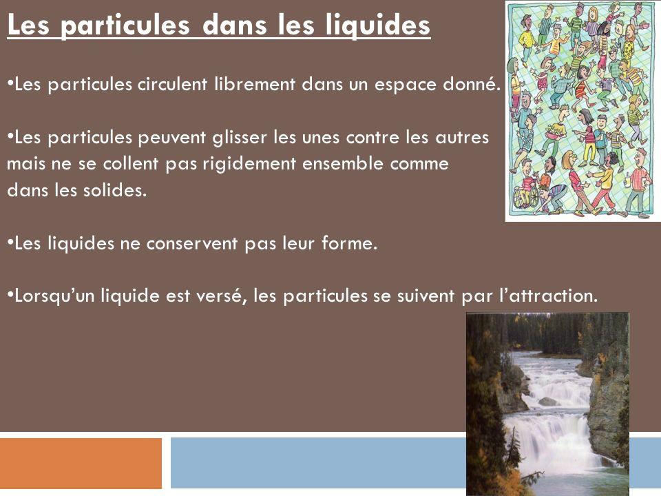 Les particules dans les liquides Les particules circulent librement dans un espace donné. Les particules peuvent glisser les unes contre les autres ma